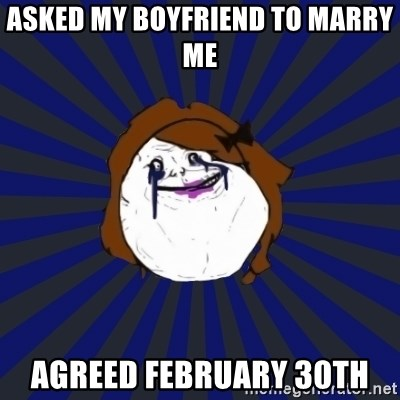 asked my boyfriend to marry me agreed February 30th