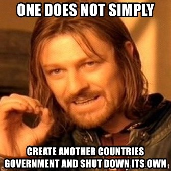 One Does Not Simply - ONE DOES NOT SIMPLY CREATE ANOTHER COUNTRIES GOVERNMENT AND SHUT DOWN ITS OWN