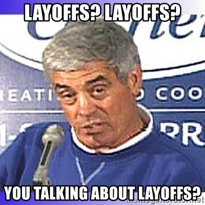 jim mora - Layoffs? Layoffs? You talking about Layoffs?