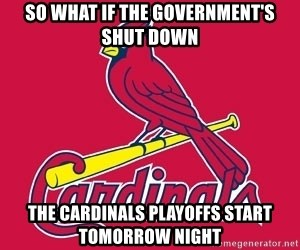 st. louis Cardinals - so what if the government's shut down the cardinals playoffs start tomorrow night