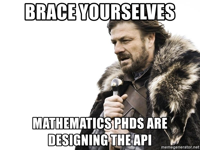 Winter is Coming - brace yourselves mathematics phds are designing the api