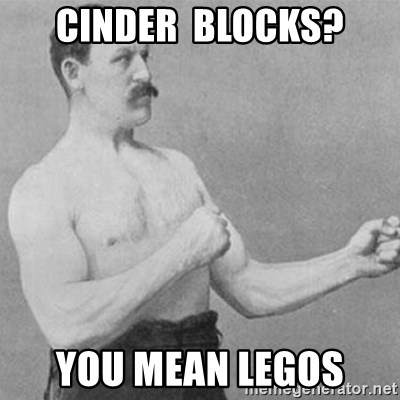 overly manly man - Cinder  blocks? You mean legos