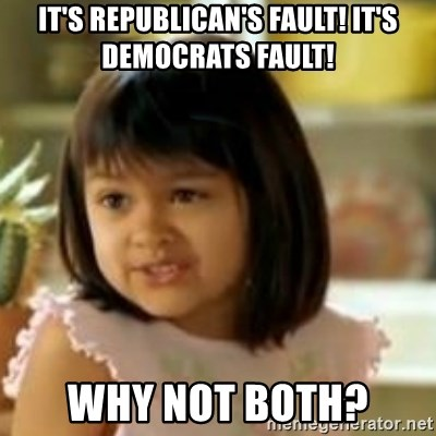 why not both girl - It's Republican's Fault! It's Democrats fault! Why not both?