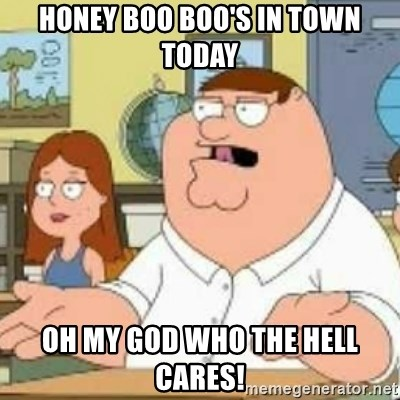 Peter Griffin who the hell cares - honey boo boo's in town today oh my god who the hell cares!
