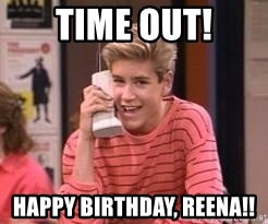 Zach Morris - Time out! Happy Birthday, Reena!!