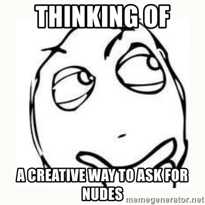 Derp thinking - thinking of  a creative way to ask for nudes
