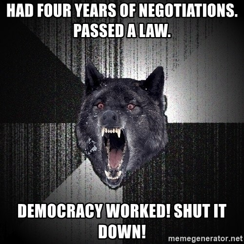 Insanity Wolf - Had four years of negotiations. Passed a law. Democracy worked! Shut it down!
