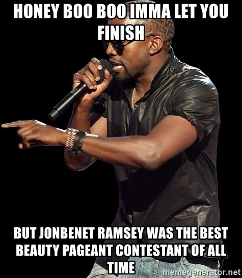 Kanye West - honey boo boo imma let you finish but jonbenet ramsey was the best beauty pageant contestant of all time