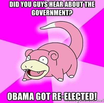 Slowpoke - Did you guys hear about the government? obama got re-elected!