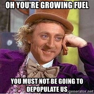 Oh so you're - Oh you're growing fuel You must not be going to depopulate us