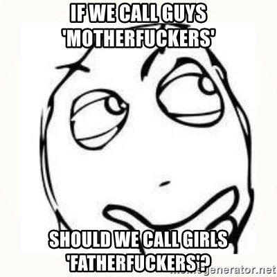 Derp thinking - if we call guys 'motherfuckers' should we call girls 'fatherfuckers'?