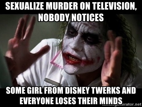 joker mind loss - Sexualize murder on television, nobody notices Some girl from disney twerks and everyone loses their minds