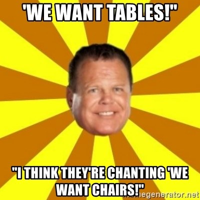 """Jerry Lawler - 'WE WANT TABLES!"""" """"I THINK THEY'RE CHANTING 'WE WANT CHAIRS!''"""