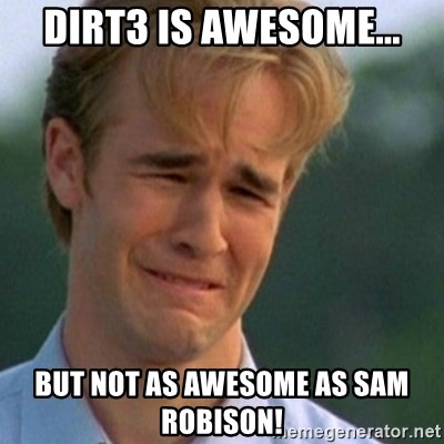 Crying Dawson - dirt3 is awesome... but not as awesome as Sam Robison!
