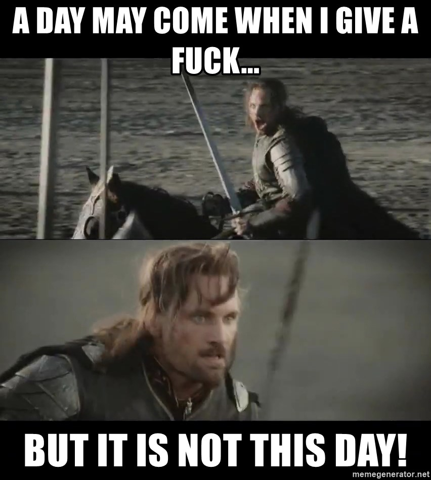 a day may come - A day may come when I give a fuck... But it is not this day!