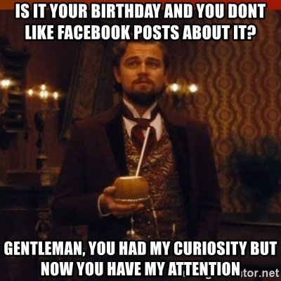 you had my curiosity dicaprio - is it your birthday and you dont like facebook posts about it? gentleman, you had my curiosity but now you have my attention