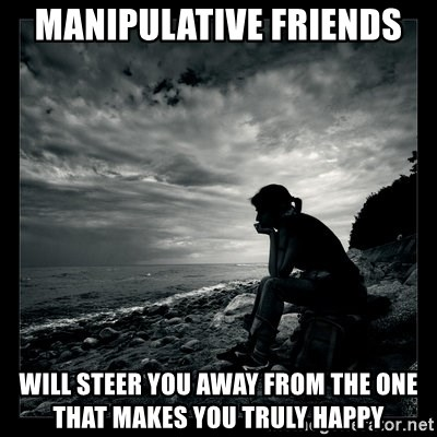 Manipulative friends will steer you away from the one that