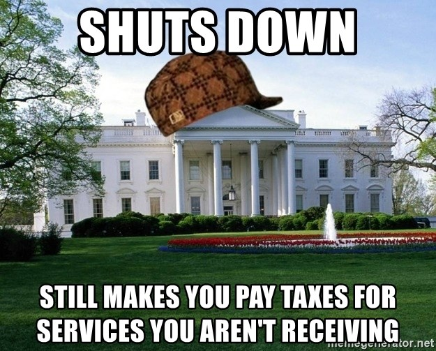 scumbag whitehouse - Shuts Down  Still makes you pay taxes for services you aren't receiving