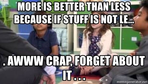 We want more we want more - More is better than less because if stuff is not le...  . AWWW CRAP, FORGET ABOUT IT . . .