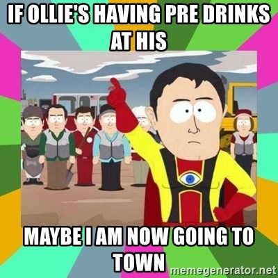 Captain  Obvious South Park - if Ollie's having pre drinks at his  MAYBE I AM NOW GOING TO TOWN