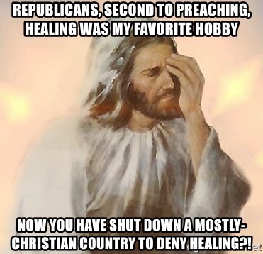 Facepalm Jesus - Republicans, second to preaching, HEALING was my favorite hobby Now you have shut down a mostly-Christian country to deny healing?!