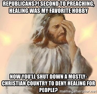 Facepalm Jesus - Republicans?! Second to preaching, healing was my favorite hobby now you'll shut down a mostly-Christian country to deny healing for people?