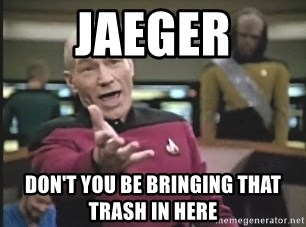 Captain Picard - Jaeger Don't you be bringing that trash in here