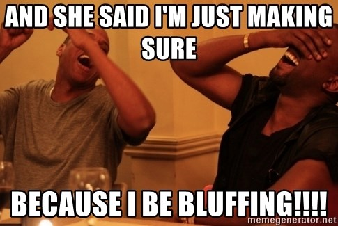 Jay-Z & Kanye Laughing - AND SHE SAID I'M JUST MAKING SURE  BECAUSE I BE BLUFFING!!!!