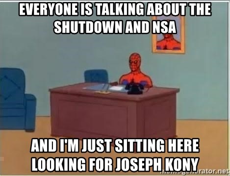 im just sitting here - Everyone is talking about the shutdown and NSA And I'm just sitting here looking for Joseph Kony