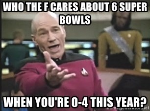 Picard Wtf - Who the F Cares about 6 Super Bowls  When you're 0-4 this year?