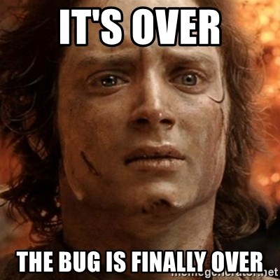 frodo it's over - IT'S OVER THE BUG IS FINALLY OVER