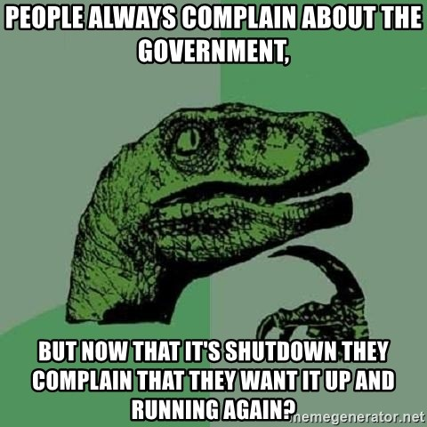 Philosoraptor - People always complain about the government, but now that it's shutdown they complain that they want it up and running again?
