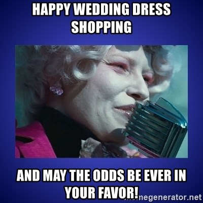 Happy Wedding Dress Shopping And May The Odds Be Ever In Your Favor