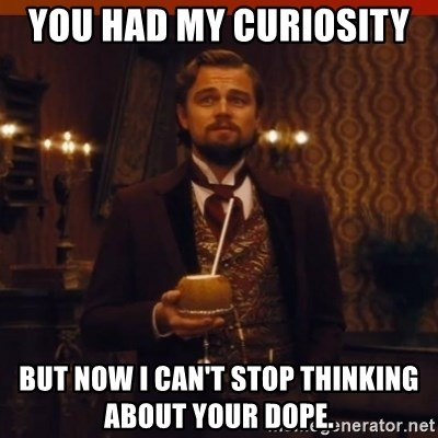 you had my curiosity dicaprio - You had my curiosity  But now I can't stop thinking about your dope.