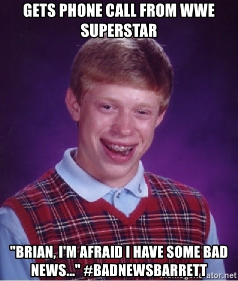 "Bad Luck Brian - Gets phone call from wwe superstar ""brian, i'm afraid i have some bad news..."" #badnewsbarrett"