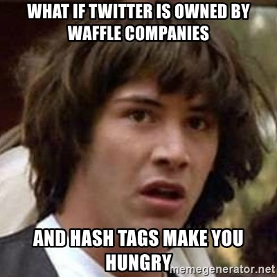 Conspiracy Guy - what if twitter is owned by waffle companies and hash tags make you hungry