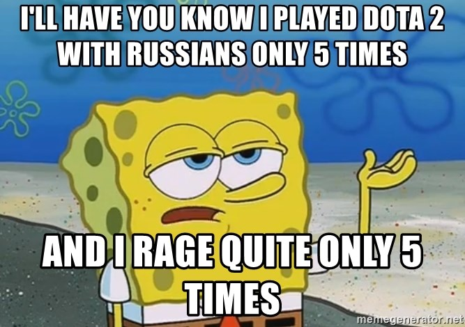 I'll have you know Spongebob - I'll have you know i played dota 2 with russians only 5 times and i rage quite only 5 times