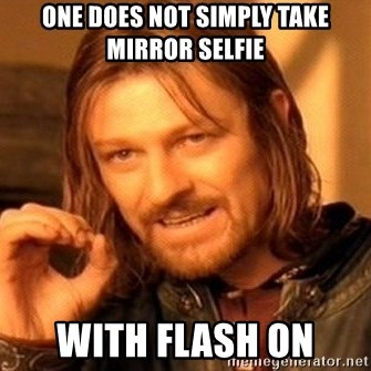 One does not simply take mirror selfie with flash on - One
