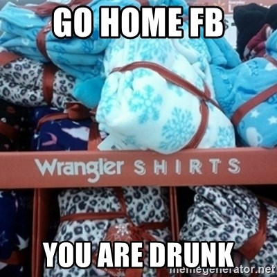 GO HOME--You're Drunk  - Go home FB you are drunk
