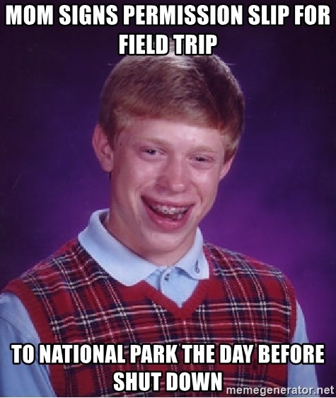 Bad Luck Brian - mom signs permission slip for field trip to national park the day before shut down