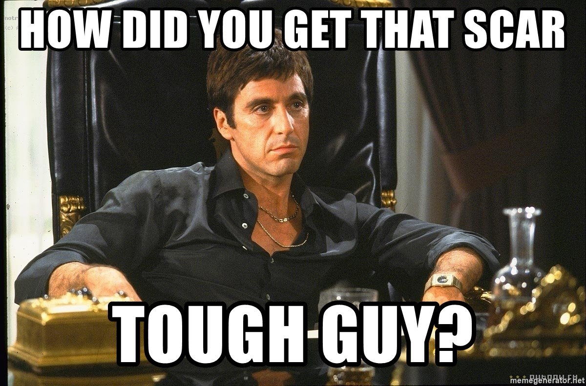 42075055 how did you get that scar tough guy? scarface meme generator