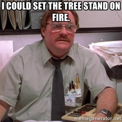 milton waddams - i could set the tree stand on fire.