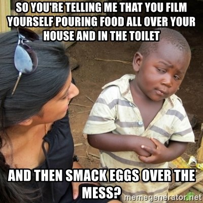 Skeptical 3rd World Kid - so you're telling me that you film yourself pouring food all over your house and in the toilet and then smack eggs over the mess?