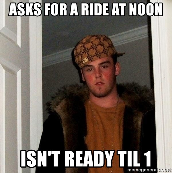 Scumbag Steve - Asks for a ride at noon isn't ready til 1
