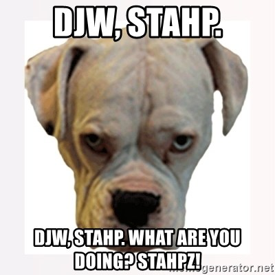 stahp guise - DJW, stahp. DJW, stahp. What are you doing? Stahpz!