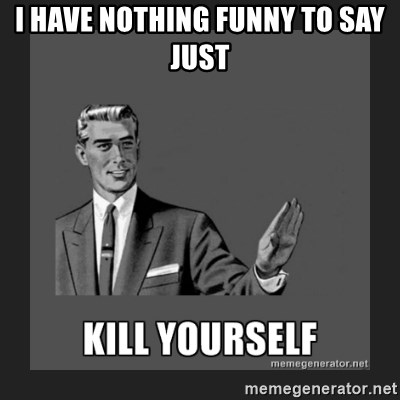 kill yourself guy - I have nothing funny to say just