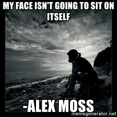 My Face Isnt Going To Sit On Itself Alex Moss Inspirational
