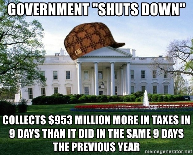 "scumbag whitehouse - Government ""shuts down""  Collects $953 million more in taxes in 9 days than it did in the same 9 days the previous year"