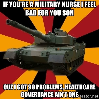 http://memegenerator.net/The-Impudent-Tank3 - if you're a military nurse i feel bad for you son cuz i got 99 problems, healthcare governance ain't one