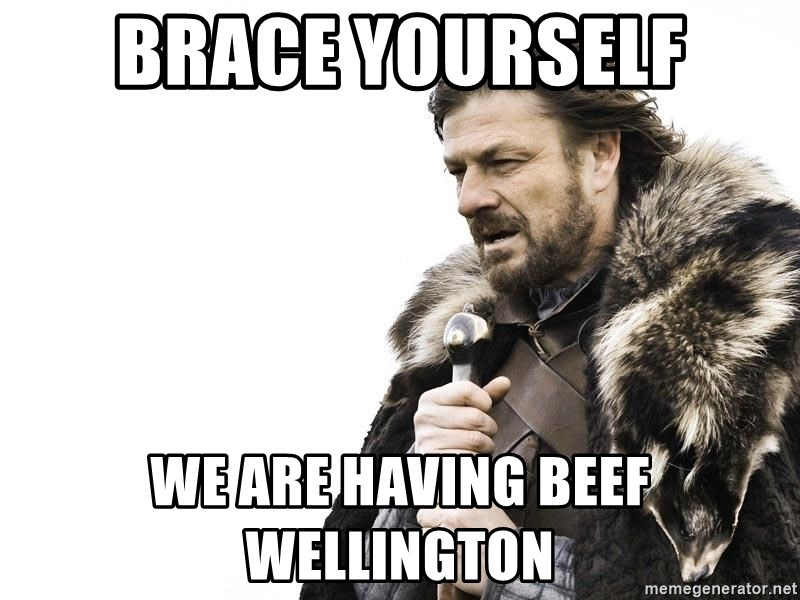 Winter is Coming - Brace yourself We are having beef wellington
